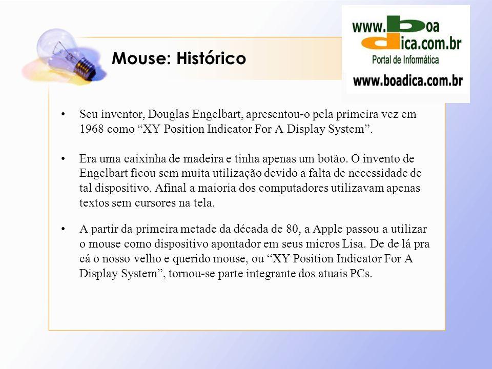 Mouse: Histórico Seu inventor, Douglas Engelbart, apresentou-o pela primeira vez em 1968 como XY Position Indicator For A Display System. Era uma caix