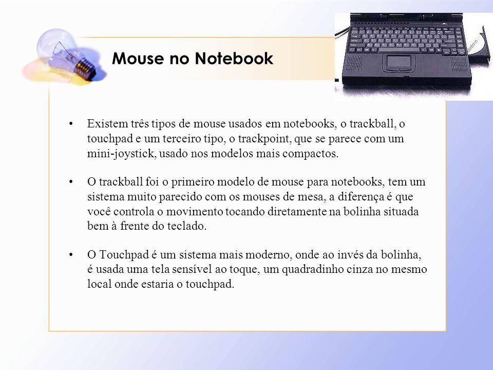 Mouse no Notebook Existem três tipos de mouse usados em notebooks, o trackball, o touchpad e um terceiro tipo, o trackpoint, que se parece com um mini