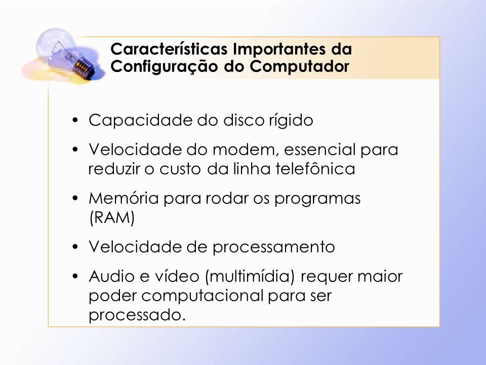 Características Importantes da Configuração do Computador Capacidade do disco rígido Velocidade do modem, essencial para reduzir o custo da linha tele