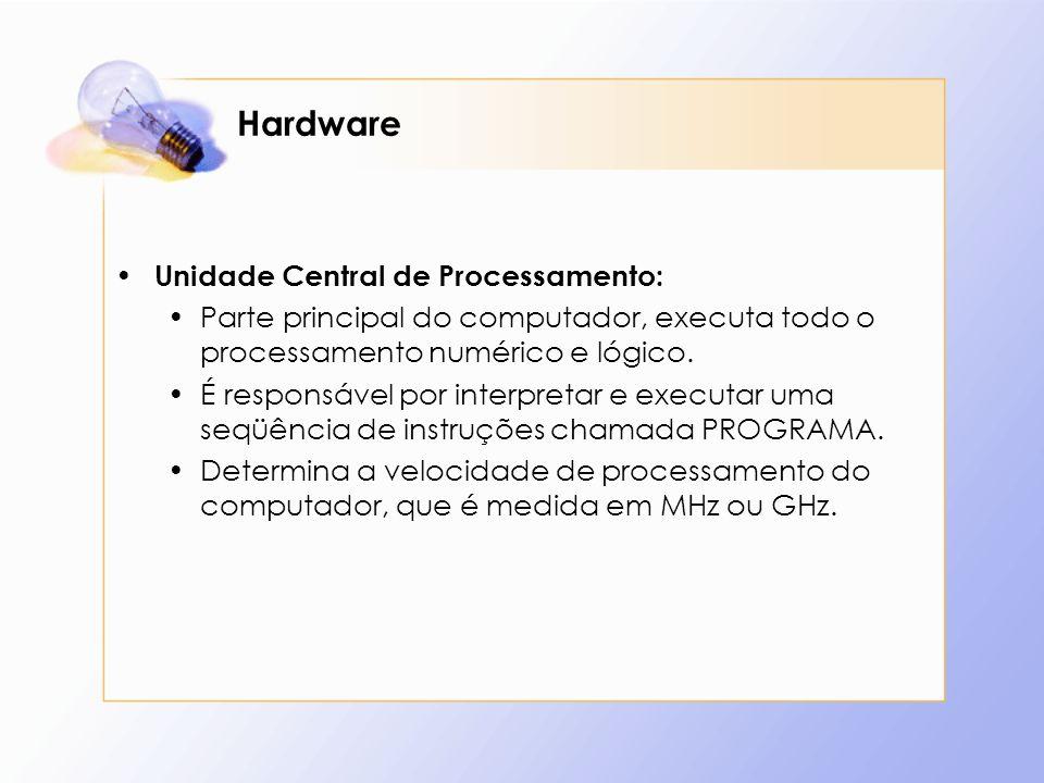 Hardware Unidade Central de Processamento: Parte principal do computador, executa todo o processamento numérico e lógico. É responsável por interpreta