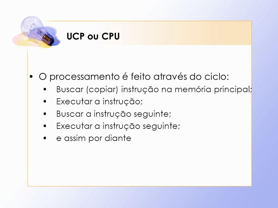 UCP ou CPU O processamento é feito através do ciclo: Buscar (copiar) instrução na memória principal; Executar a instrução; Buscar a instrução seguinte