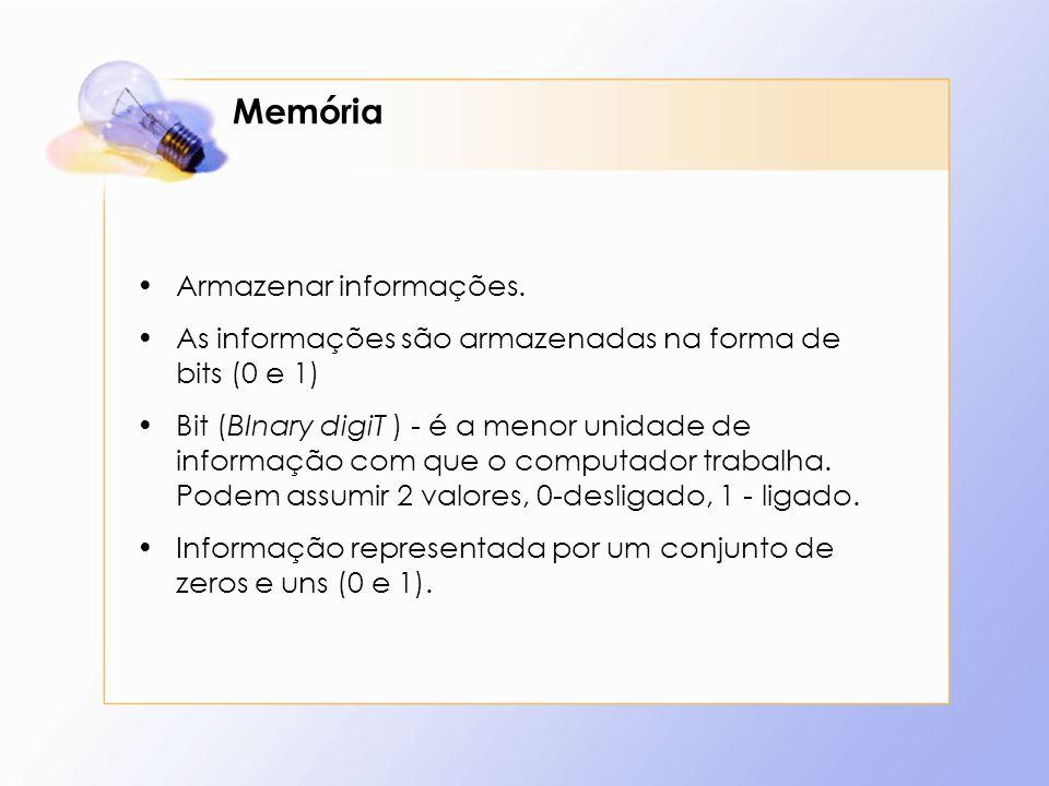 Memória Armazenar informações. As informações são armazenadas na forma de bits (0 e 1) Bit (BInary digiT ) - é a menor unidade de informação com que o