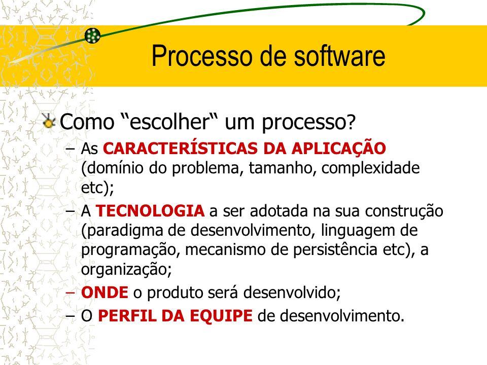 Processo de software Como escolher um processo ? –As CARACTERÍSTICAS DA APLICAÇÃO (domínio do problema, tamanho, complexidade etc); –A TECNOLOGIA a se