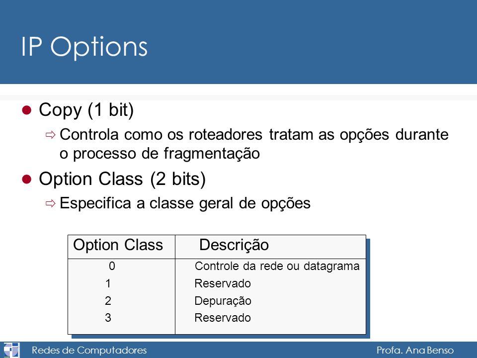 Redes de Computadores Profa. Ana Benso IP Options Copy (1 bit) Controla como os roteadores tratam as opções durante o processo de fragmentação Option