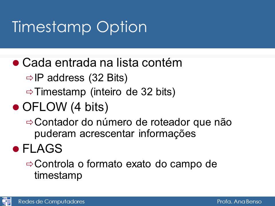Redes de Computadores Profa. Ana Benso Timestamp Option Cada entrada na lista contém IP address (32 Bits) Timestamp (inteiro de 32 bits) OFLOW (4 bits