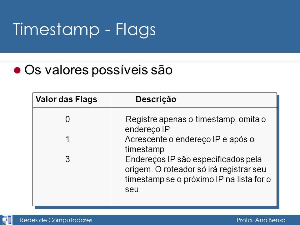 Redes de Computadores Profa. Ana Benso Timestamp - Flags Os valores possíveis são Valor das Flags Descrição 0Registre apenas o timestamp, omita o ende