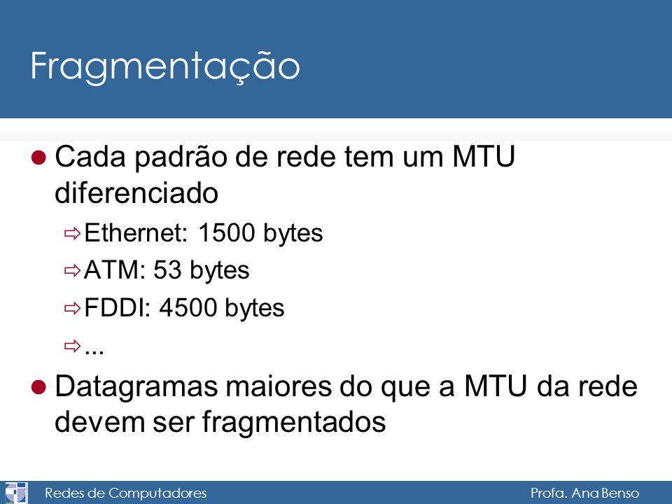 Redes de Computadores Profa. Ana Benso Fragmentação Cada padrão de rede tem um MTU diferenciado Ethernet: 1500 bytes ATM: 53 bytes FDDI: 4500 bytes...