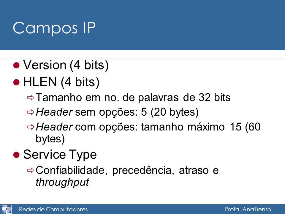 Redes de Computadores Profa. Ana Benso Campos IP Version (4 bits) HLEN (4 bits) Tamanho em no. de palavras de 32 bits Header sem opções: 5 (20 bytes)