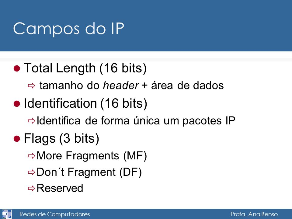 Redes de Computadores Profa. Ana Benso Campos do IP Total Length (16 bits) tamanho do header + área de dados Identification (16 bits) Identifica de fo