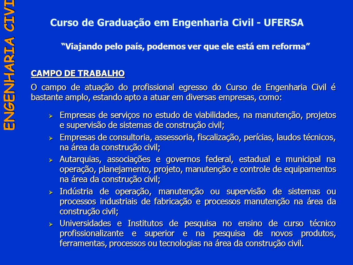 Curso de Graduação em Engenharia Civil - UFERSA CAMPO DE TRABALHO O campo de atuação do profissional egresso do Curso de Engenharia Civil é bastante a