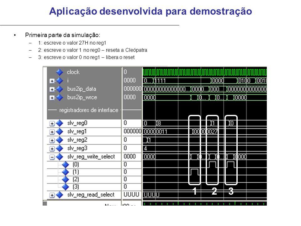 Aplicação desenvolvida para demostração Primeira parte da simulação: –1: escreve o valor 27H no reg1 –2: escreve o valor 1 no reg0 – reseta a Cleópatra –3: escreve o valor 0 no reg1 – libera o reset 123