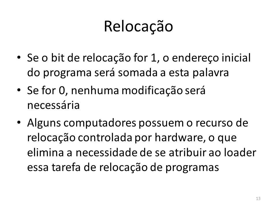 Relocação Se o bit de relocação for 1, o endereço inicial do programa será somada a esta palavra Se for 0, nenhuma modificação será necessária Alguns computadores possuem o recurso de relocação controlada por hardware, o que elimina a necessidade de se atribuir ao loader essa tarefa de relocação de programas 13