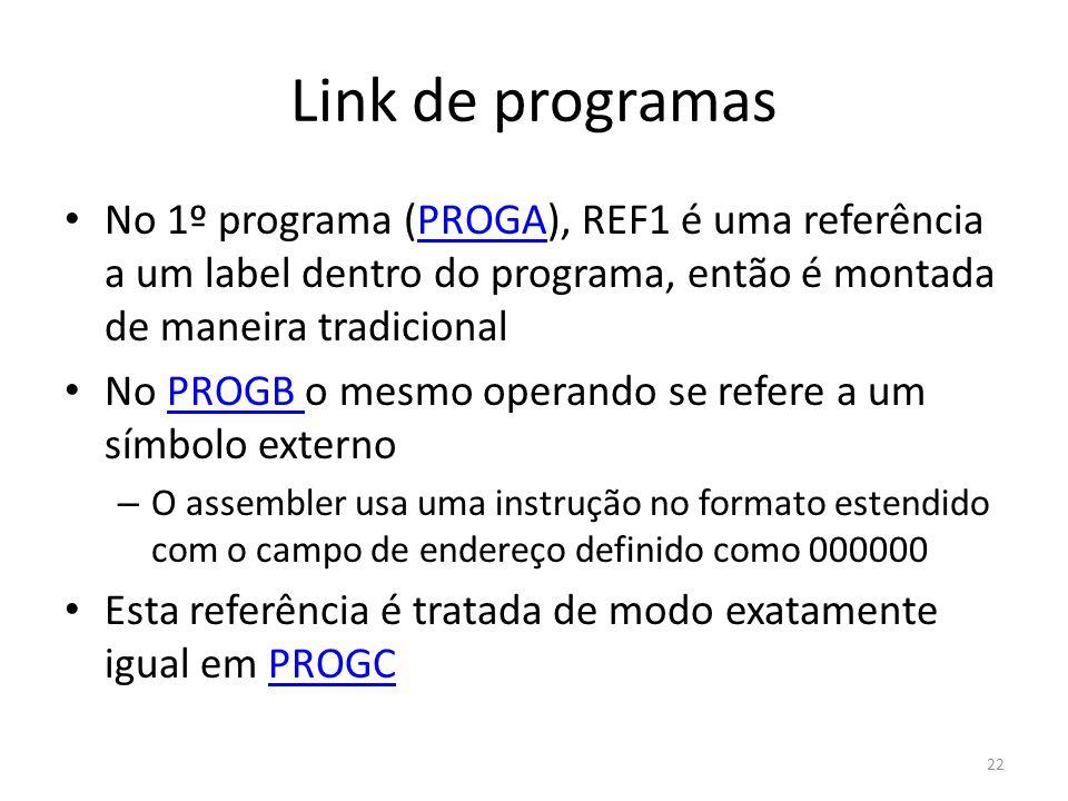 Link de programas No 1º programa (PROGA), REF1 é uma referência a um label dentro do programa, então é montada de maneira tradicionalPROGA No PROGB o mesmo operando se refere a um símbolo externoPROGB – O assembler usa uma instrução no formato estendido com o campo de endereço definido como 000000 Esta referência é tratada de modo exatamente igual em PROGCPROGC 22