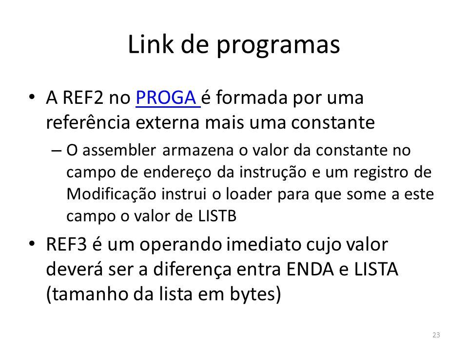 Link de programas A REF2 no PROGA é formada por uma referência externa mais uma constantePROGA – O assembler armazena o valor da constante no campo de endereço da instrução e um registro de Modificação instrui o loader para que some a este campo o valor de LISTB REF3 é um operando imediato cujo valor deverá ser a diferença entra ENDA e LISTA (tamanho da lista em bytes) 23