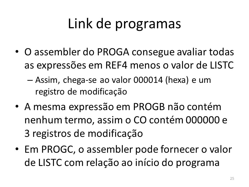 Link de programas O assembler do PROGA consegue avaliar todas as expressões em REF4 menos o valor de LISTC – Assim, chega-se ao valor 000014 (hexa) e um registro de modificação A mesma expressão em PROGB não contém nenhum termo, assim o CO contém 000000 e 3 registros de modificação Em PROGC, o assembler pode fornecer o valor de LISTC com relação ao início do programa 25
