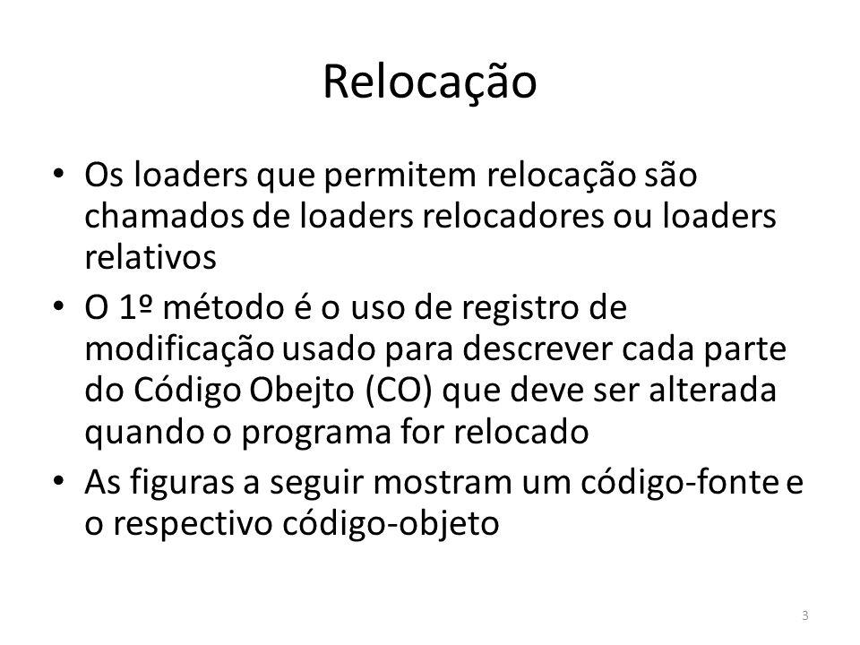 Relocação Os loaders que permitem relocação são chamados de loaders relocadores ou loaders relativos O 1º método é o uso de registro de modificação usado para descrever cada parte do Código Obejto (CO) que deve ser alterada quando o programa for relocado As figuras a seguir mostram um código-fonte e o respectivo código-objeto 3