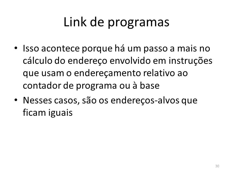Link de programas Isso acontece porque há um passo a mais no cálculo do endereço envolvido em instruções que usam o endereçamento relativo ao contador de programa ou à base Nesses casos, são os endereços-alvos que ficam iguais 30