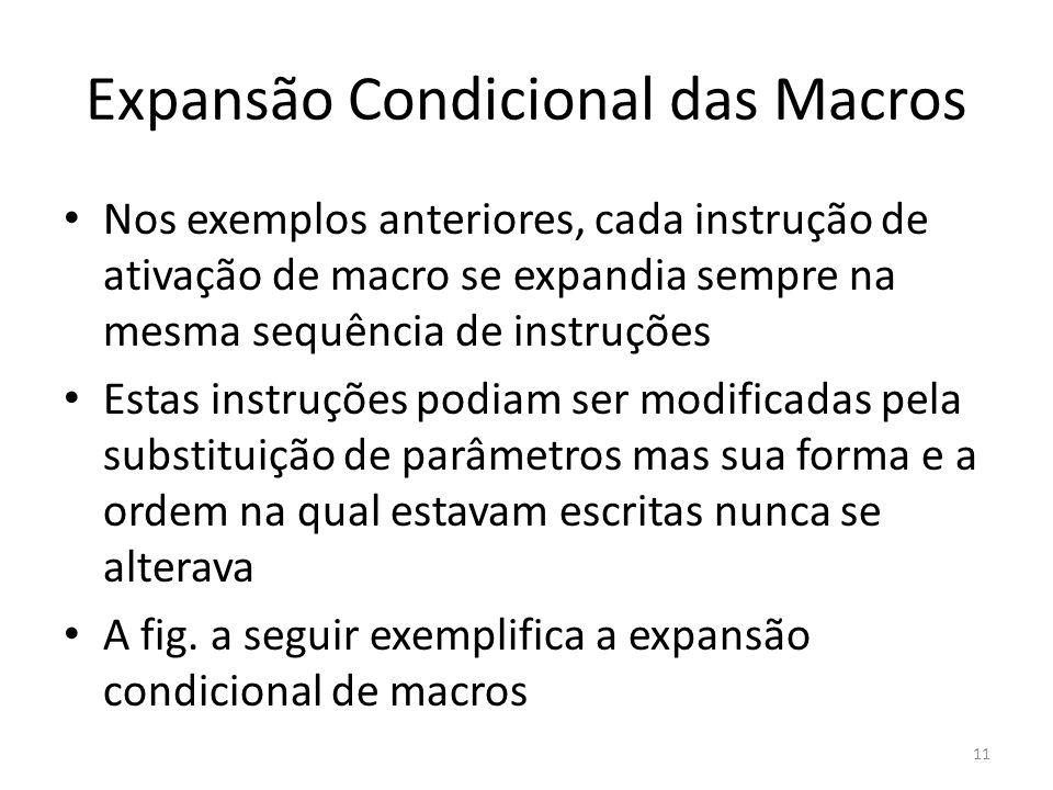 Expansão Condicional das Macros Nos exemplos anteriores, cada instrução de ativação de macro se expandia sempre na mesma sequência de instruções Estas instruções podiam ser modificadas pela substituição de parâmetros mas sua forma e a ordem na qual estavam escritas nunca se alterava A fig.