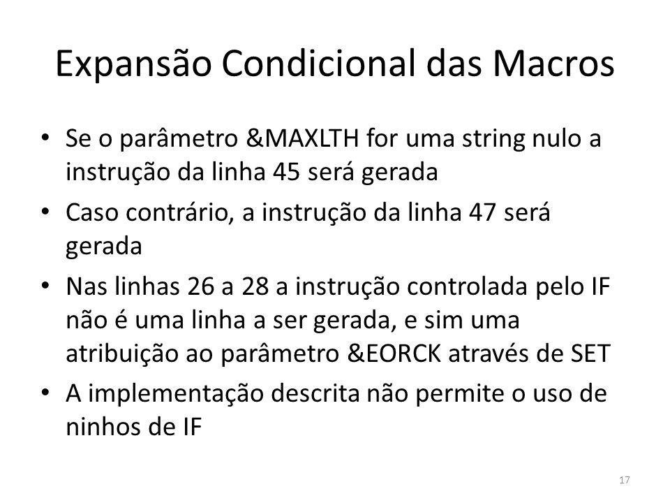 Expansão Condicional das Macros Se o parâmetro &MAXLTH for uma string nulo a instrução da linha 45 será gerada Caso contrário, a instrução da linha 47 será gerada Nas linhas 26 a 28 a instrução controlada pelo IF não é uma linha a ser gerada, e sim uma atribuição ao parâmetro &EORCK através de SET A implementação descrita não permite o uso de ninhos de IF 17