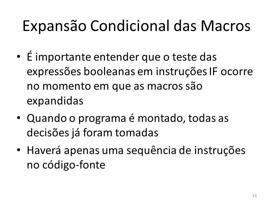 Expansão Condicional das Macros É importante entender que o teste das expressões booleanas em instruções IF ocorre no momento em que as macros são expandidas Quando o programa é montado, todas as decisões já foram tomadas Haverá apenas uma sequência de instruções no código-fonte 18