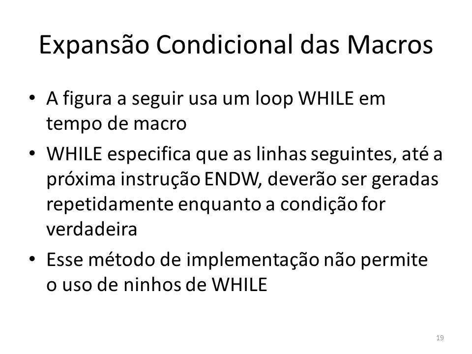Expansão Condicional das Macros A figura a seguir usa um loop WHILE em tempo de macro WHILE especifica que as linhas seguintes, até a próxima instrução ENDW, deverão ser geradas repetidamente enquanto a condição for verdadeira Esse método de implementação não permite o uso de ninhos de WHILE 19