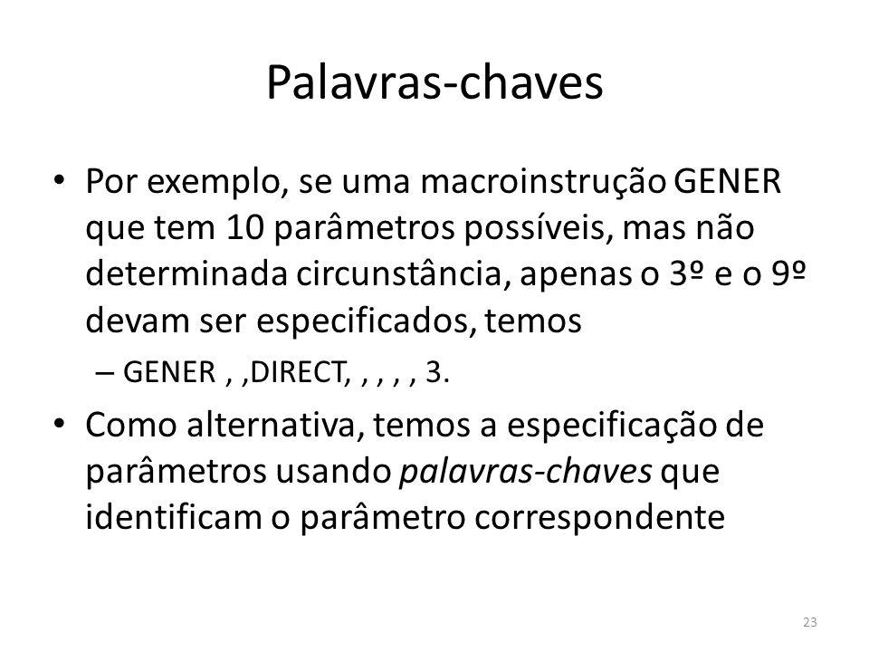 Palavras-chaves Por exemplo, se uma macroinstrução GENER que tem 10 parâmetros possíveis, mas não determinada circunstância, apenas o 3º e o 9º devam ser especificados, temos – GENER,,DIRECT,,,,, 3.