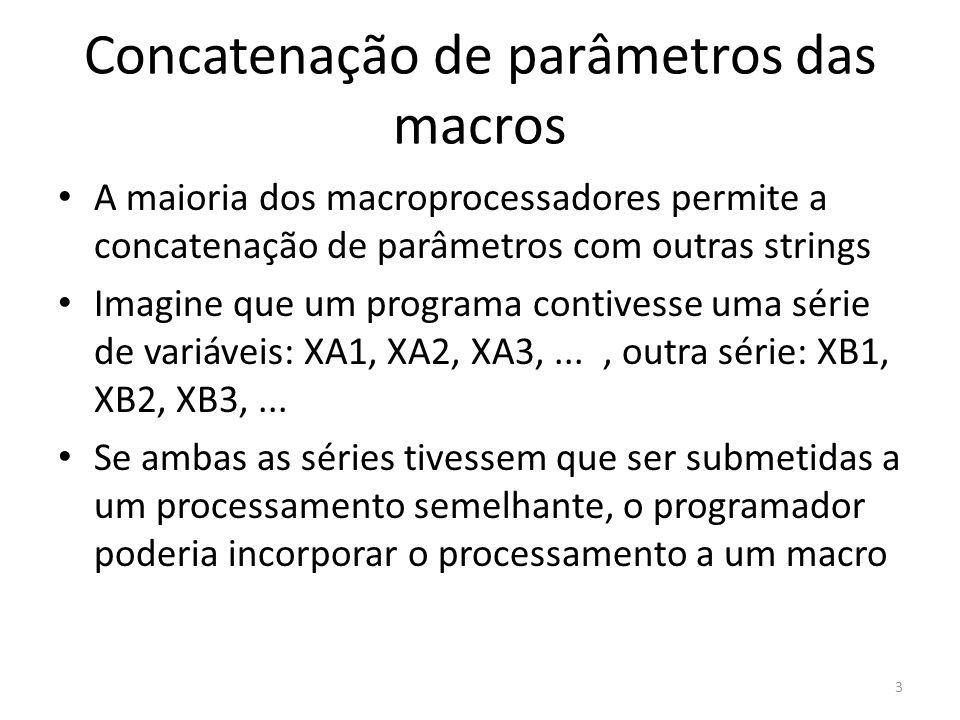 Concatenação de parâmetros das macros A maioria dos macroprocessadores permite a concatenação de parâmetros com outras strings Imagine que um programa contivesse uma série de variáveis: XA1, XA2, XA3,..., outra série: XB1, XB2, XB3,...