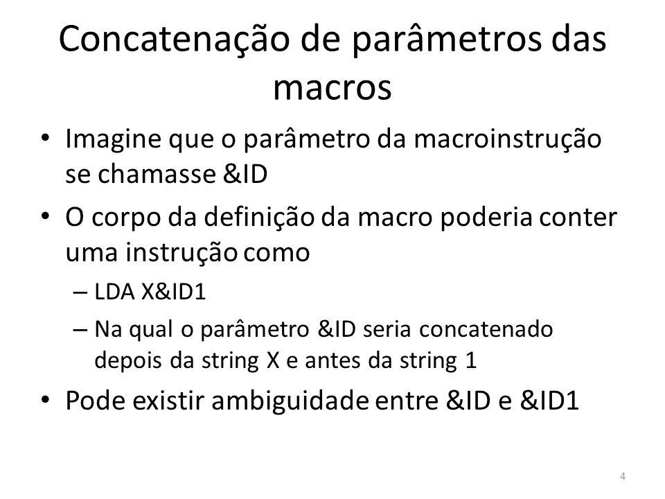 Concatenação de parâmetros das macros Imagine que o parâmetro da macroinstrução se chamasse &ID O corpo da definição da macro poderia conter uma instrução como – LDA X&ID1 – Na qual o parâmetro &ID seria concatenado depois da string X e antes da string 1 Pode existir ambiguidade entre &ID e &ID1 4