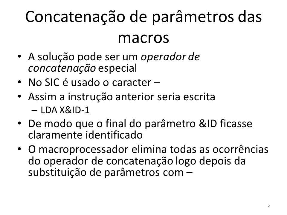 Concatenação de parâmetros das macros A solução pode ser um operador de concatenação especial No SIC é usado o caracter – Assim a instrução anterior seria escrita – LDA X&ID-1 De modo que o final do parâmetro &ID ficasse claramente identificado O macroprocessador elimina todas as ocorrências do operador de concatenação logo depois da substituição de parâmetros com – 5