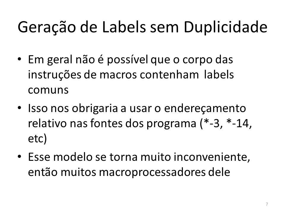 Geração de Labels sem Duplicidade Em geral não é possível que o corpo das instruções de macros contenham labels comuns Isso nos obrigaria a usar o endereçamento relativo nas fontes dos programa (*-3, *-14, etc) Esse modelo se torna muito inconveniente, então muitos macroprocessadores dele 7