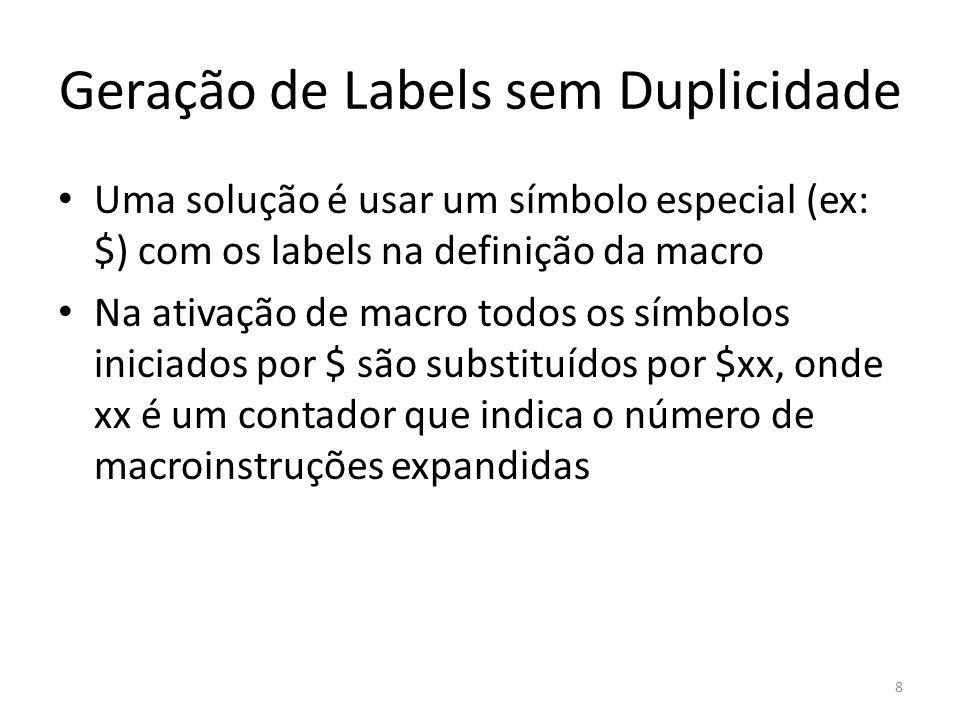 Geração de Labels sem Duplicidade Uma solução é usar um símbolo especial (ex: $) com os labels na definição da macro Na ativação de macro todos os símbolos iniciados por $ são substituídos por $xx, onde xx é um contador que indica o número de macroinstruções expandidas 8