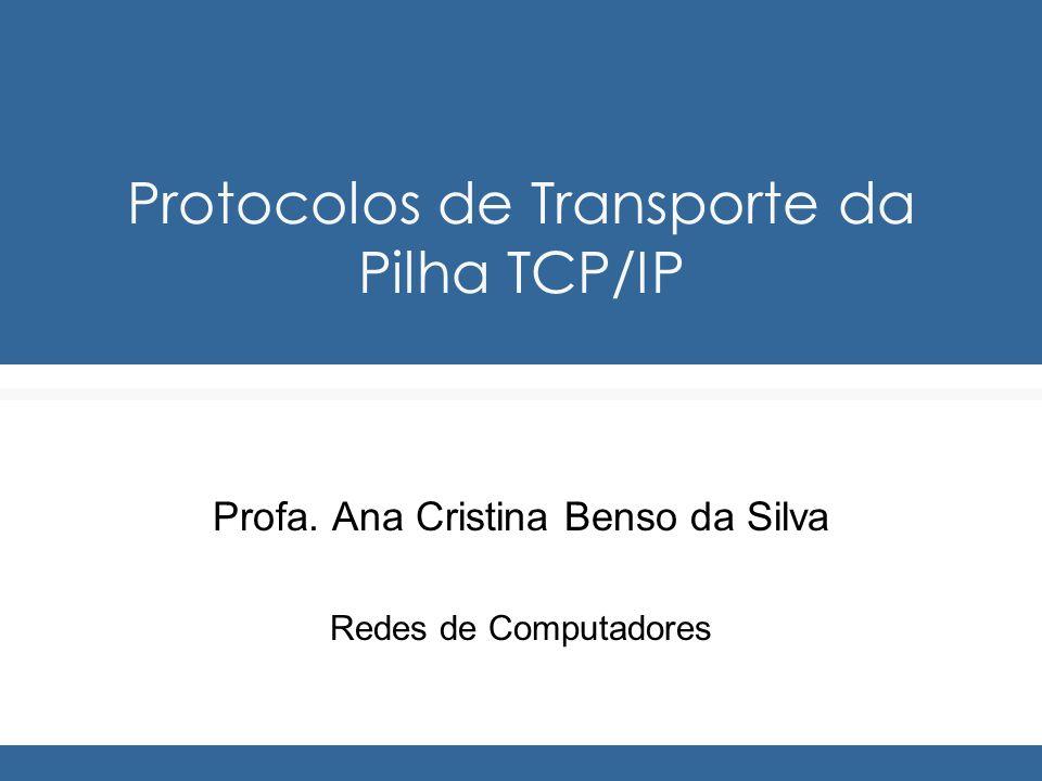 Protocolos de Transporte da Pilha TCP/IP Profa. Ana Cristina Benso da Silva Redes de Computadores