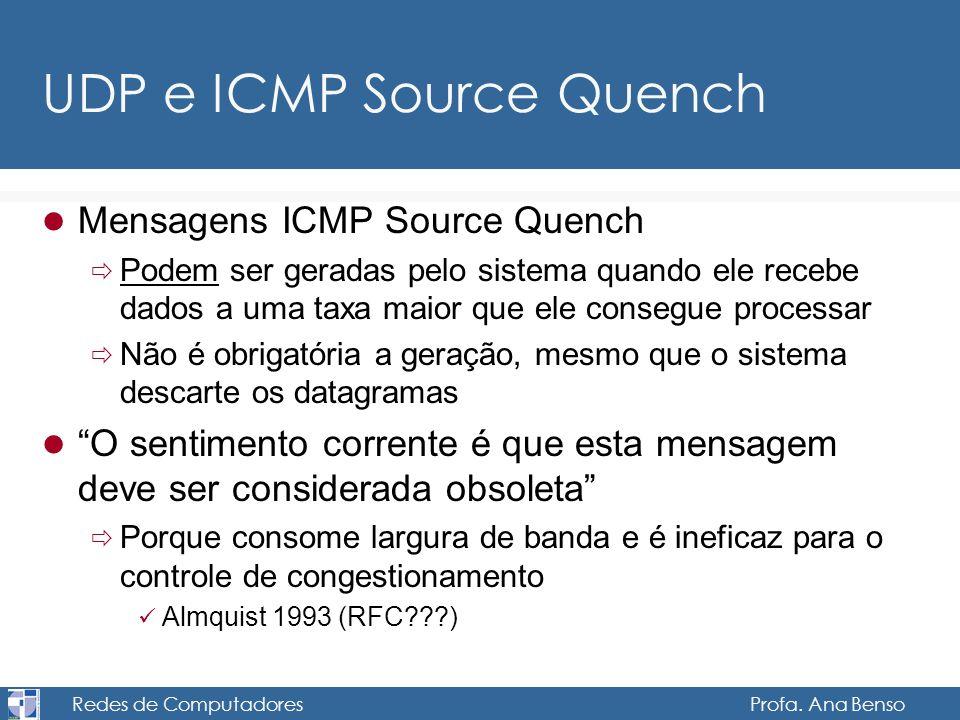 Redes de Computadores Profa. Ana Benso UDP e ICMP Source Quench Mensagens ICMP Source Quench Podem ser geradas pelo sistema quando ele recebe dados a
