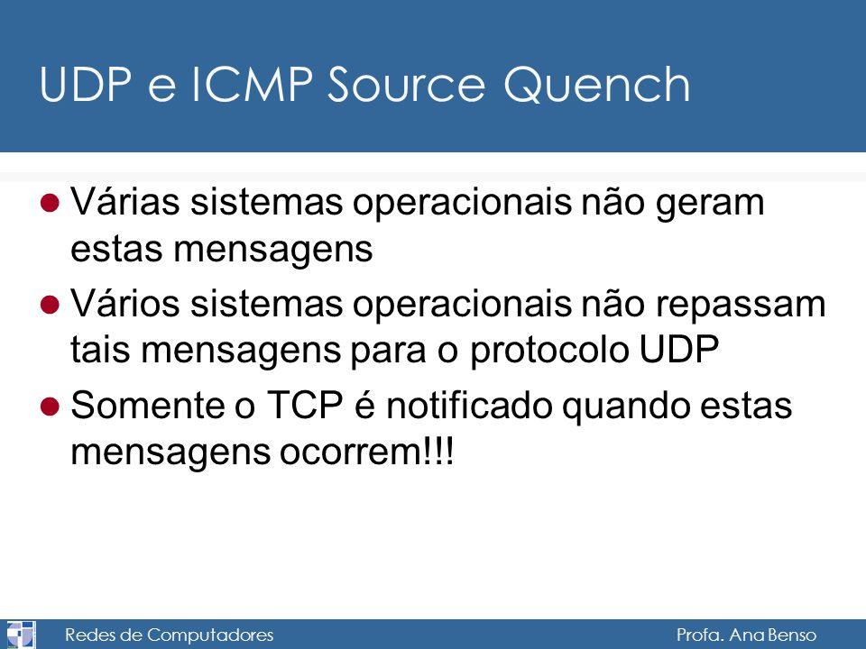 Redes de Computadores Profa. Ana Benso UDP e ICMP Source Quench Várias sistemas operacionais não geram estas mensagens Vários sistemas operacionais nã