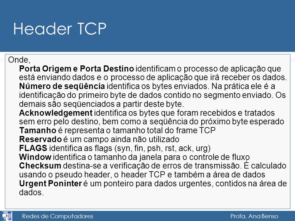 Redes de Computadores Profa. Ana Benso Header TCP Onde, Porta Origem e Porta Destino identificam o processo de aplicação que está enviando dados e o p
