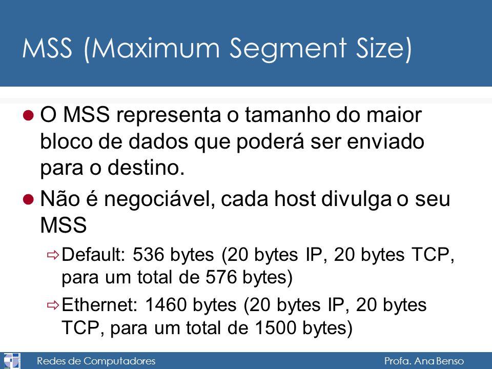Redes de Computadores Profa. Ana Benso MSS (Maximum Segment Size) O MSS representa o tamanho do maior bloco de dados que poderá ser enviado para o des