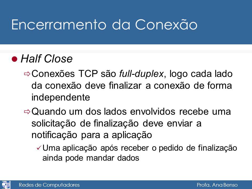 Redes de Computadores Profa. Ana Benso Encerramento da Conexão Half Close Conexões TCP são full-duplex, logo cada lado da conexão deve finalizar a con