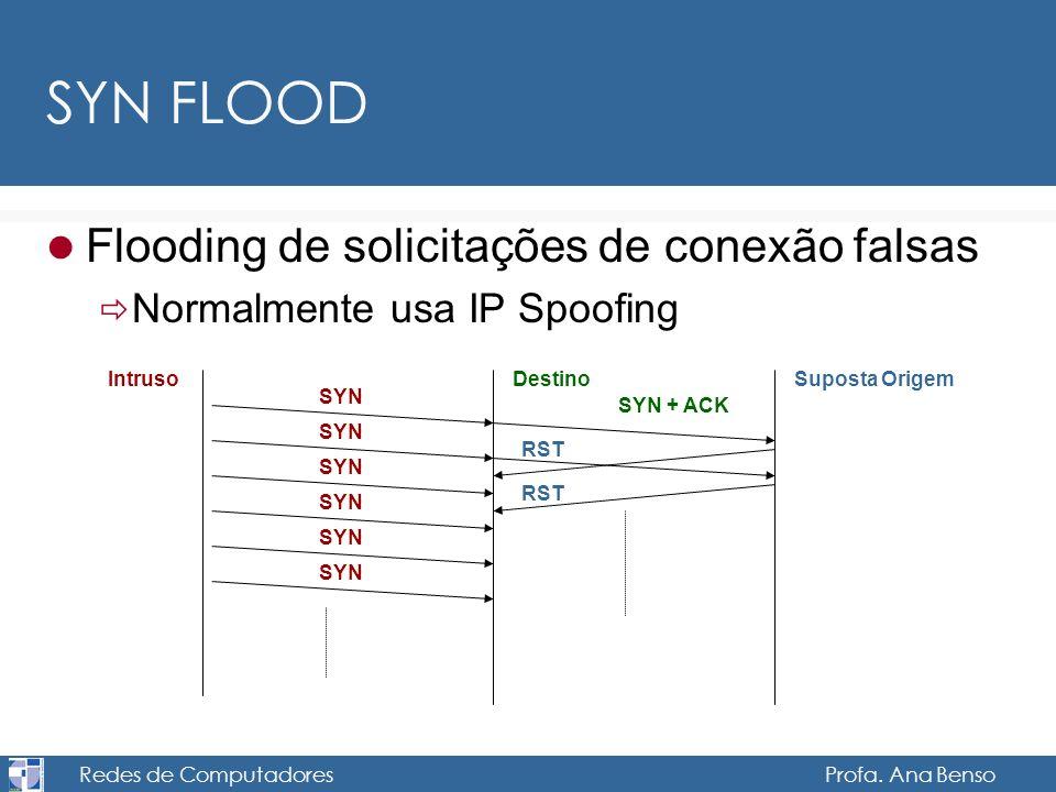 Redes de Computadores Profa. Ana Benso SYN FLOOD Flooding de solicitações de conexão falsas Normalmente usa IP Spoofing IntrusoDestinoSuposta Origem S