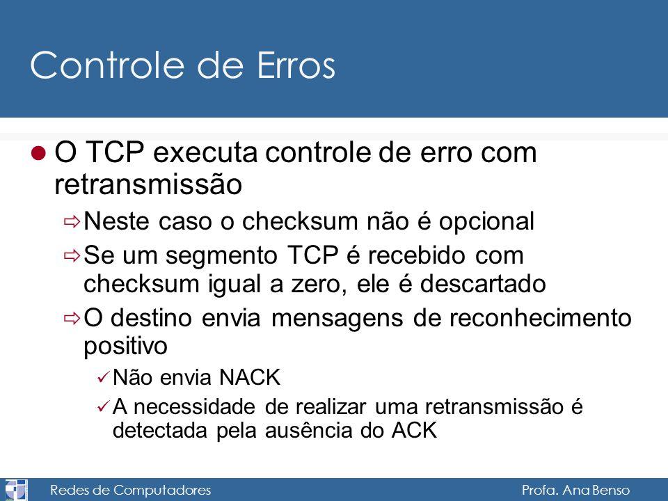 Redes de Computadores Profa. Ana Benso Controle de Erros O TCP executa controle de erro com retransmissão Neste caso o checksum não é opcional Se um s