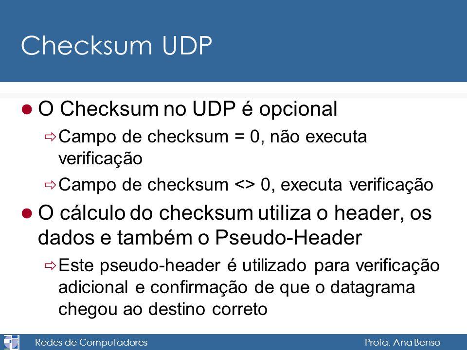 Redes de Computadores Profa. Ana Benso Checksum UDP O Checksum no UDP é opcional Campo de checksum = 0, não executa verificação Campo de checksum <> 0