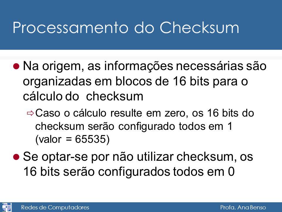 Redes de Computadores Profa. Ana Benso Processamento do Checksum Na origem, as informações necessárias são organizadas em blocos de 16 bits para o cál
