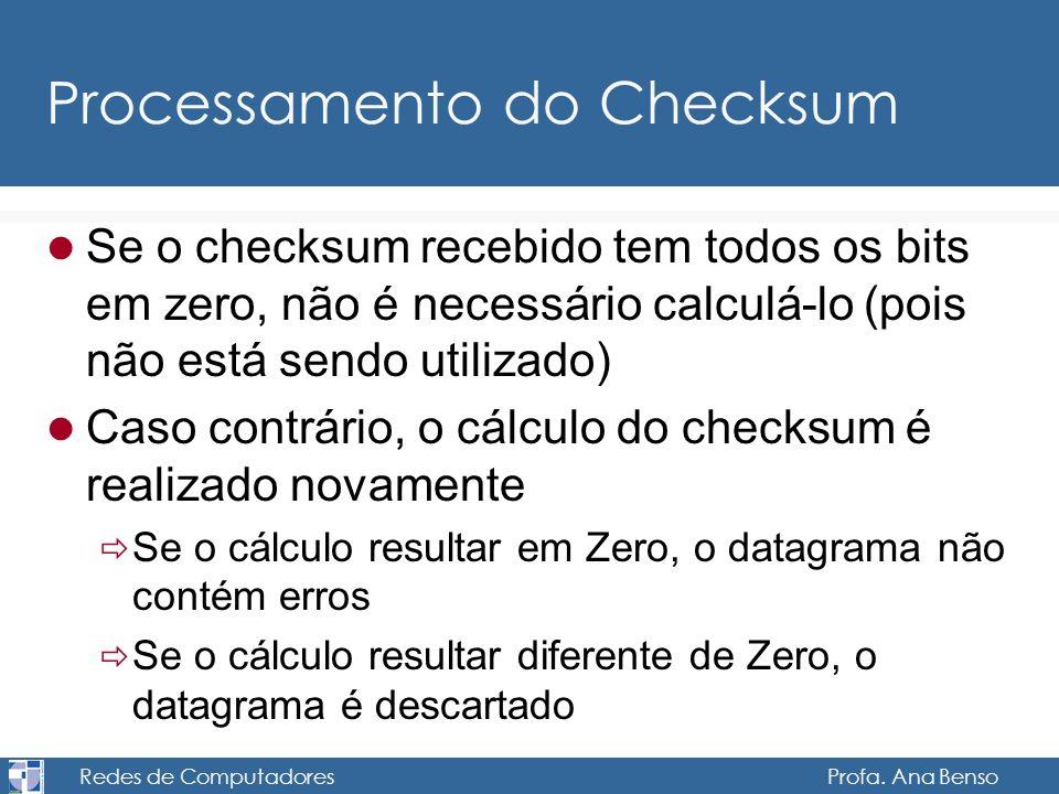 Redes de Computadores Profa. Ana Benso Processamento do Checksum Se o checksum recebido tem todos os bits em zero, não é necessário calculá-lo (pois n