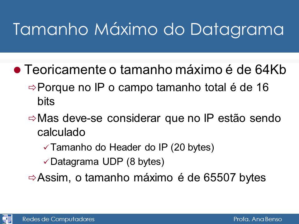 Redes de Computadores Profa. Ana Benso Tamanho Máximo do Datagrama Teoricamente o tamanho máximo é de 64Kb Porque no IP o campo tamanho total é de 16