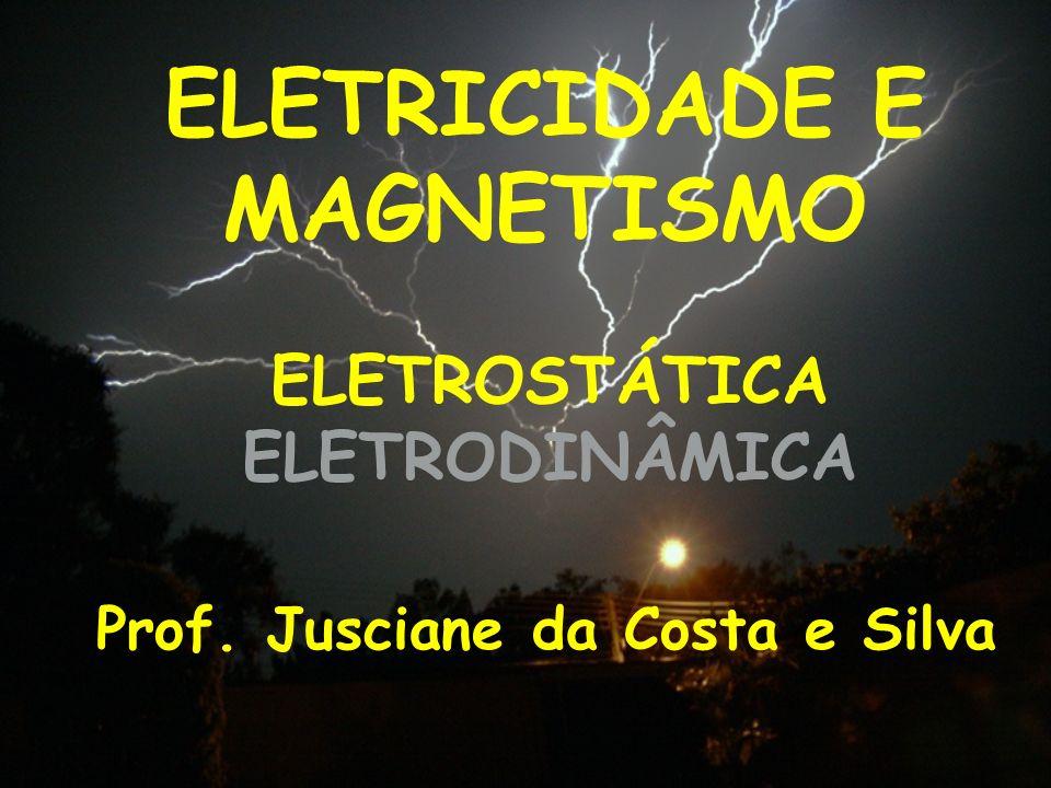 ELETRICIDADE E MAGNETISMO Prof. Jusciane da Costa e Silva ELETROSTÁTICA ELETRODINÂMICA