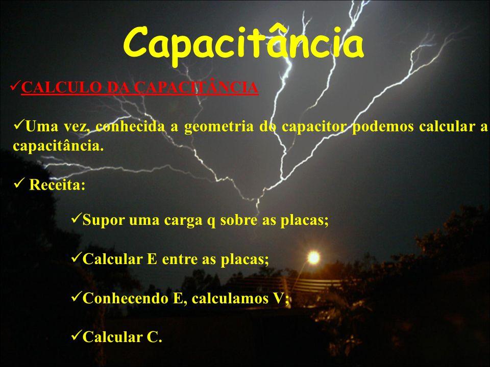 Capacitância CALCULO DA CAPACITÂNCIA Uma vez, conhecida a geometria do capacitor podemos calcular a capacitância. Receita: Supor uma carga q sobre as