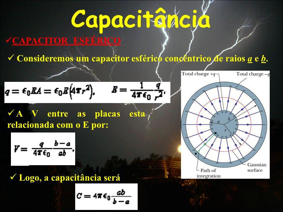Capacitância CAPACITOR ESFÉRICO Consideremos um capacitor esférico concêntrico de raios a e b. A V entre as placas esta relacionada com o E por: Logo,