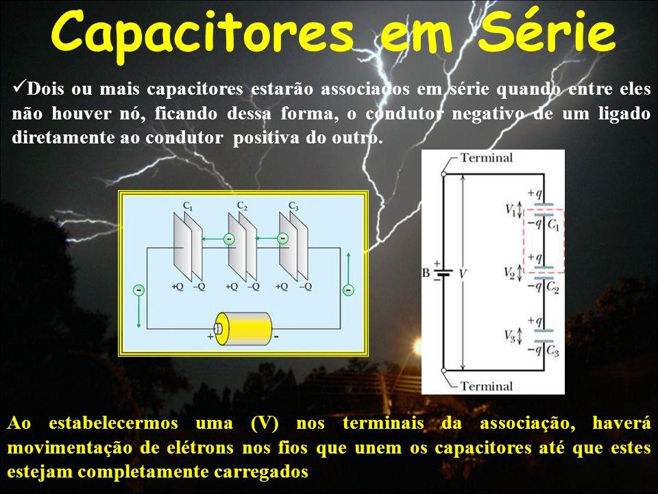 Capacitores em Série Dois ou mais capacitores estarão associados em série quando entre eles não houver nó, ficando dessa forma, o condutor negativo de