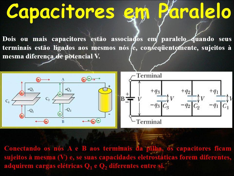 Capacitores em Paralelo Conectando os nós A e B aos terminais da pilha, os capacitores ficam sujeitos à mesma (V) e, se suas capacidades eletrostática