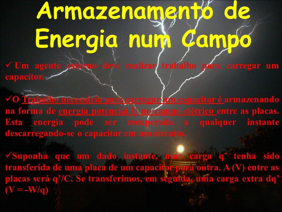 Armazenamento de Energia num Campo Um agente externo deve realizar trabalho para carregar um capacitor. O Trabalho necessário para carregar um capacit