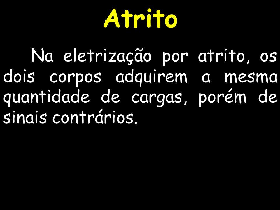 Na eletrização por atrito, os dois corpos adquirem a mesma quantidade de cargas, porém de sinais contrários. Atrito